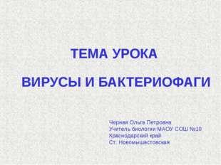 ТЕМА УРОКА ВИРУСЫ И БАКТЕРИОФАГИ Черная Ольга Петровна Учитель биологии МАОУ