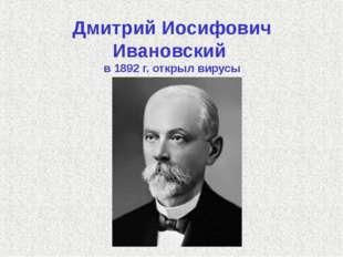 Дмитрий Иосифович Ивановский в 1892 г. открыл вирусы