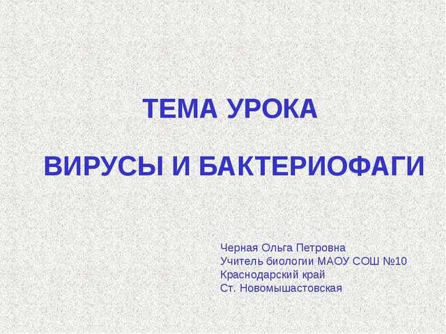 ТЕМА УРОКА ВИРУСЫ И БАКТЕРИОФАГИ Черная Ольга Петровна Учитель биологии МАОУ...