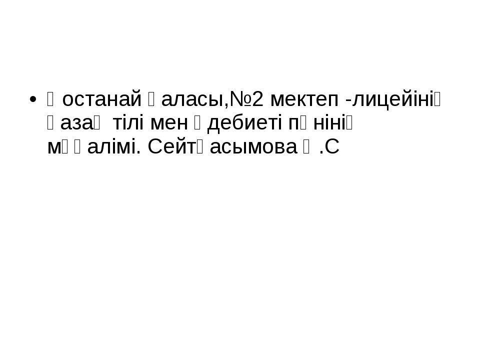Қостанай қаласы,№2 мектеп -лицейінің қазақ тілі мен әдебиеті пәнінің мұғалімі...