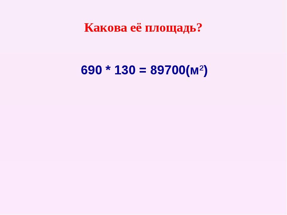 Какова её площадь? 690 * 130 = 89700(м2)