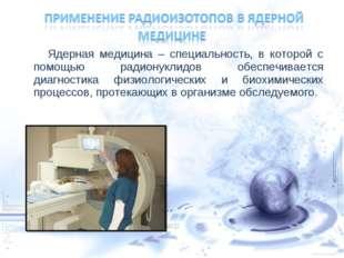Ядерная медицина – специальность, в которой с помощью радионуклидов обеспечи
