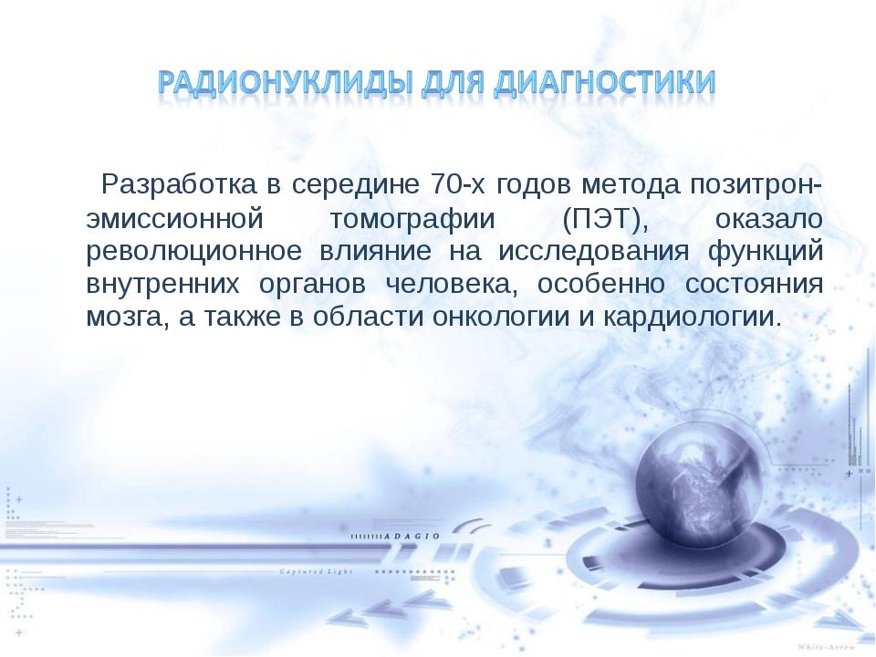 Разработка в середине 70-х годов метода позитрон-эмиссионной томографии (ПЭТ...