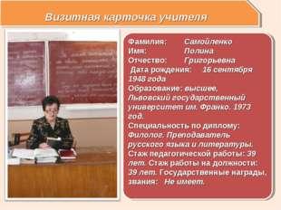 Визитная карточка учителя Фамилия: Самойленко Имя:Полина Отчество: Григор