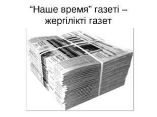 """""""Наше время"""" газеті – жергілікті газет"""