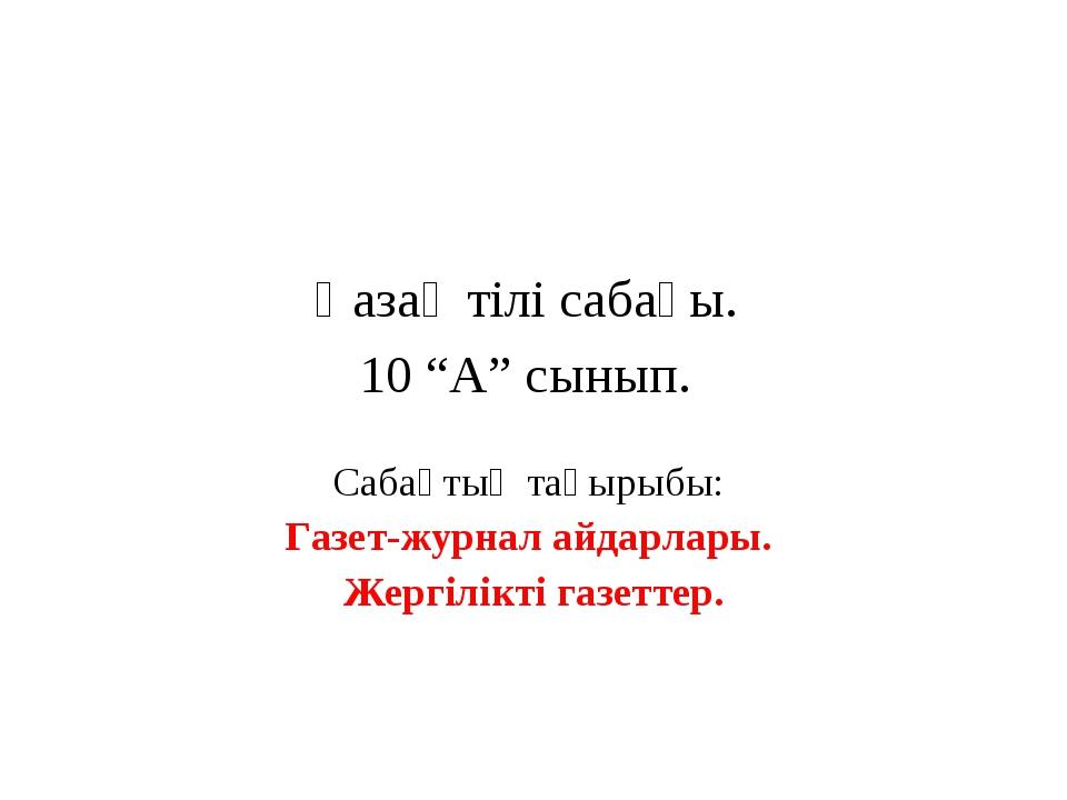 """Қазақ тілі сабағы. 10 """"А"""" сынып. Сабақтың тақырыбы: Газет-журнал айдарлары. Ж..."""