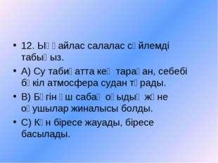 12. Ыңғайлас салалас сөйлемді табыңыз. А) Су табиғатта кең тараған, себебі бү