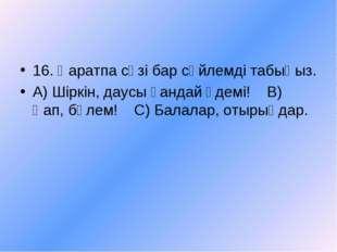 16. Қаратпа сөзі бар сөйлемді табыңыз. А) Шіркін, даусы қандай әдемі! В) Қап,