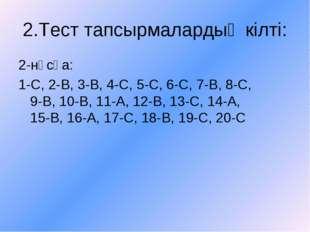 2.Тест тапсырмалардың кілті: 2-нұсқа: 1-С, 2-В, 3-В, 4-С, 5-С, 6-С, 7-В, 8-С,