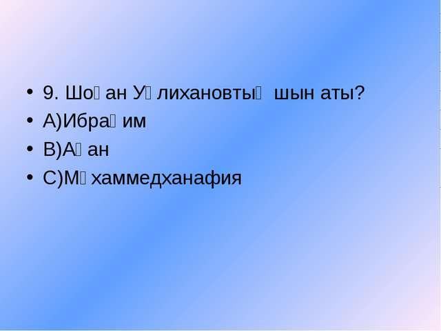 9. Шоқан Уәлихановтың шын аты? А)Ибраһим В)Ақан С)Мұхаммедханафия