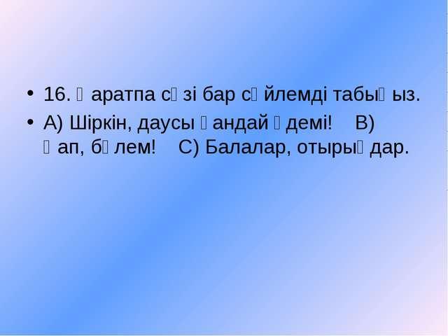 16. Қаратпа сөзі бар сөйлемді табыңыз. А) Шіркін, даусы қандай әдемі! В) Қап,...