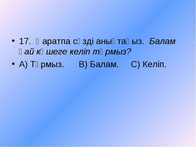 17. Қаратпа сөзді анықтаңыз. Балам қай көшеге келіп тұрмыз? А) Тұрмыз. В) Бал...