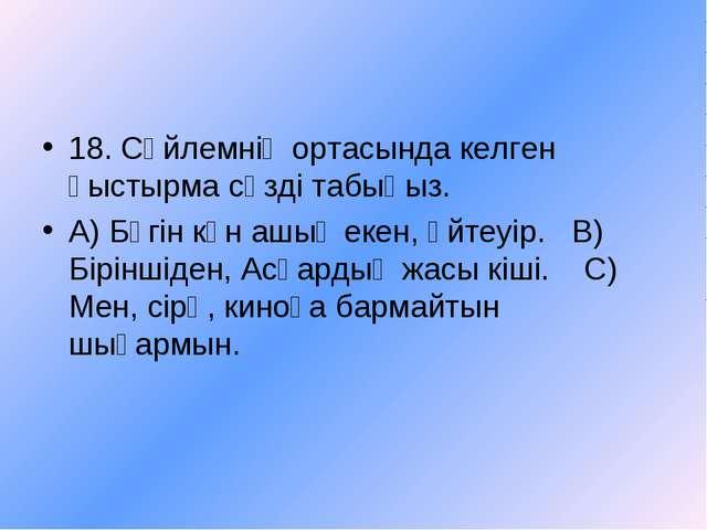 18. Сөйлемнің ортасында келген қыстырма сөзді табыңыз. А) Бүгін күн ашық екен...