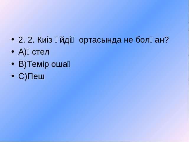 2. 2. Киіз үйдің ортасында не болған? А)Үстел В)Темір ошақ С)Пеш