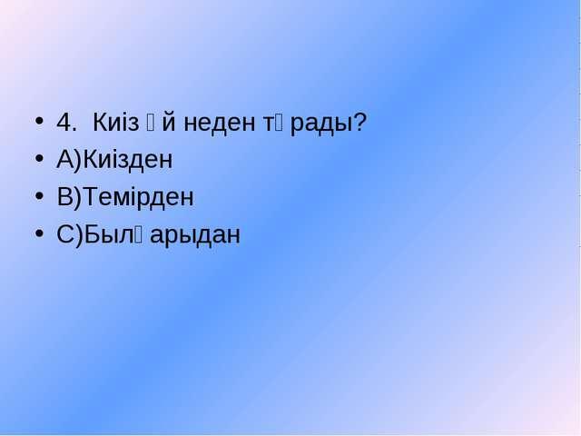 4. Киіз үй неден тұрады? А)Киізден В)Темірден С)Былғарыдан