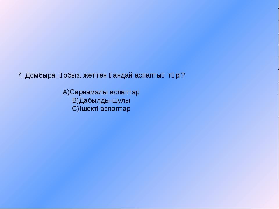 7. Домбыра, қобыз, жетіген қандай аспаптың түрі? А)Сарнамалы аспаптар В)Дабыл...