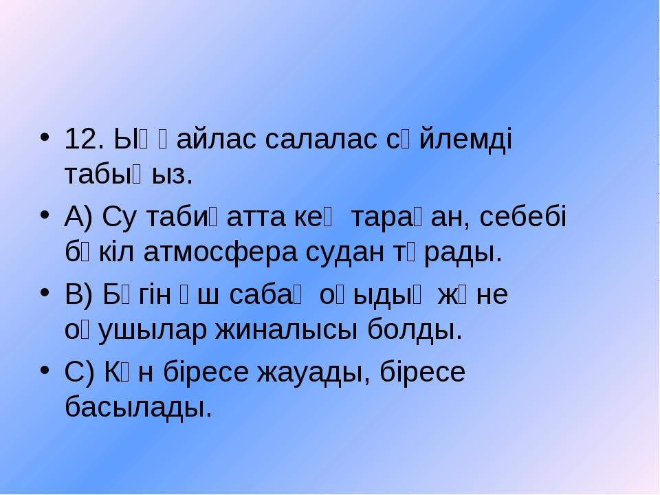 12. Ыңғайлас салалас сөйлемді табыңыз. А) Су табиғатта кең тараған, себебі бү...