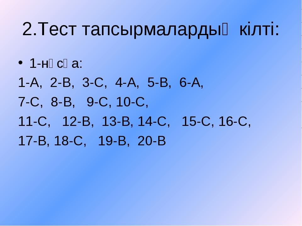 2.Тест тапсырмалардың кілті: 1-нұсқа: 1-А, 2-В, 3-С, 4-А, 5-В, 6-А, 7-С, 8-В,...