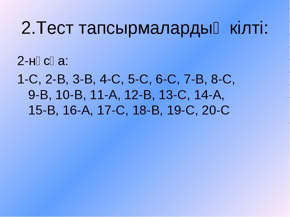 2.Тест тапсырмалардың кілті: 2-нұсқа: 1-С, 2-В, 3-В, 4-С, 5-С, 6-С, 7-В, 8-С,...