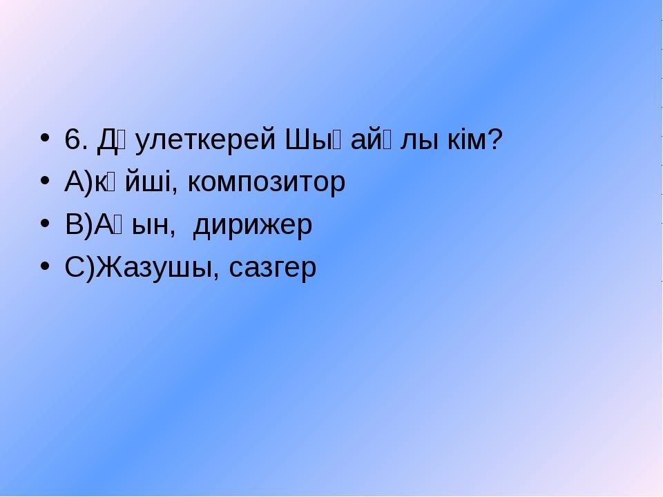 6. Дәулеткерей Шығайұлы кім? А)күйші, композитор В)Ақын, дирижер С)Жазушы, са...