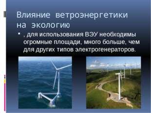 Влияние ветроэнергетики на экологию , для использования ВЭУ необходимы огромн