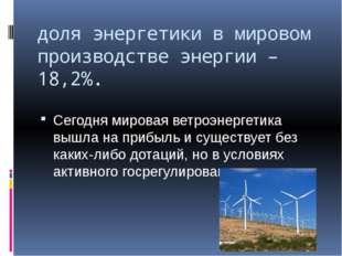 доля энергетики в мировом производстве энергии – 18,2%. Сегодня мировая ветро