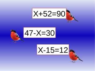 Х+52=90 Х-15=12 47-Х=30