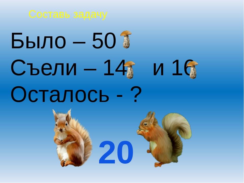 Было – 50 Съели – 14 и 16 Осталось - ? 20 Составь задачу