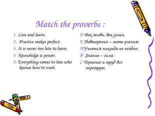 Match the proverbs : 1 Live and learn. 2. Practice makes perfect. 3. It is ne