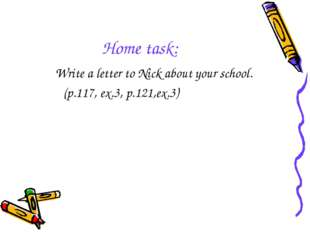 Home task: Write a letter to Nick about your school. (p.117, ex.3, p.121,ex.3)