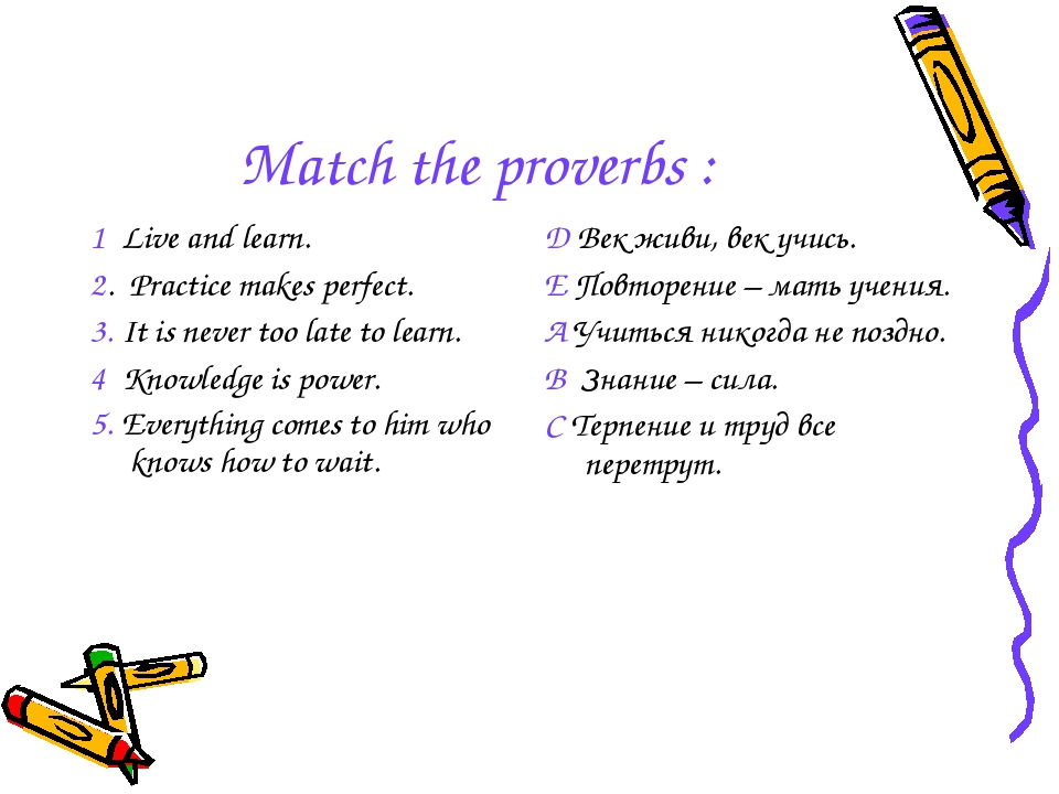 Match the proverbs : 1 Live and learn. 2. Practice makes perfect. 3. It is ne...