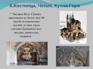 6.Костница, Чехия, Кутна-Гора Часовня Всех Святых выполнена из более чем 40 т