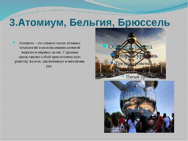 3.Атомиум, Бельгия, Брюссель Атомиум– это символэпохи атомных технологий и...