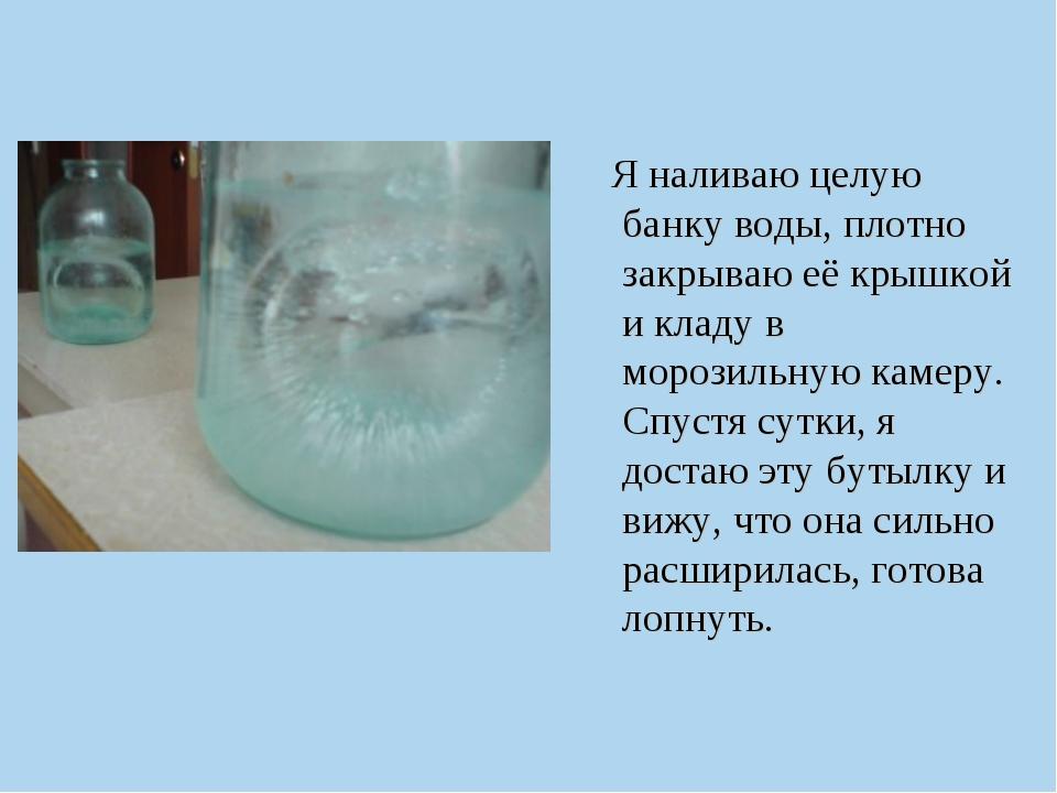 Я наливаю целую банку воды, плотно закрываю её крышкой и кладу в морозильную...