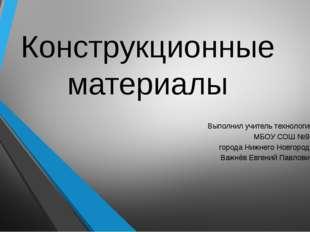 Конструкционные материалы Выполнил учитель технологии МБОУ СОШ №96 города Ниж