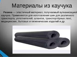 Материалы из каучука Резина— эластичный материал, получаемый вулканизацией к