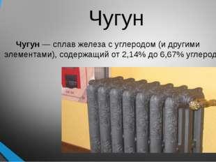Чугун Чугун — сплав железа с углеродом (и другими элементами), содержащий от