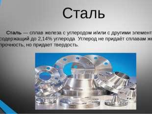 Сталь Сталь — сплав железа с углеродом и/или с другими элементами, содержащий