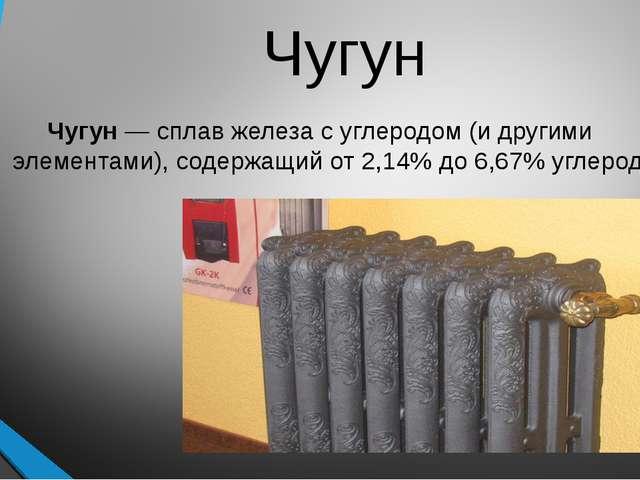 Чугун Чугун — сплав железа с углеродом (и другими элементами), содержащий от...