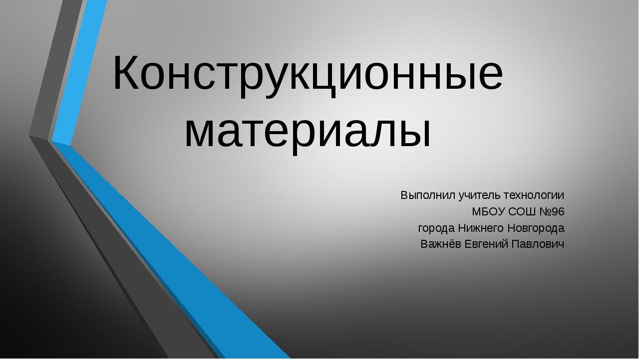 Конструкционные материалы Выполнил учитель технологии МБОУ СОШ №96 города Ниж...