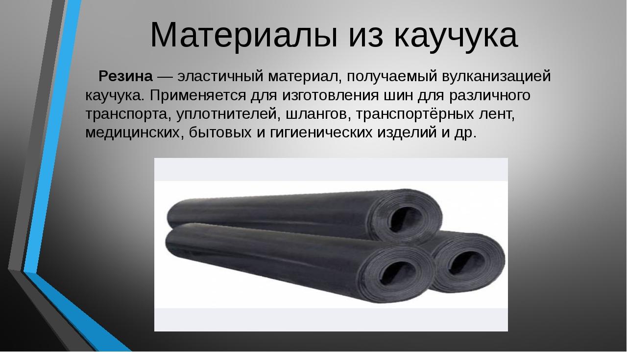 Материалы из каучука Резина— эластичный материал, получаемый вулканизацией к...