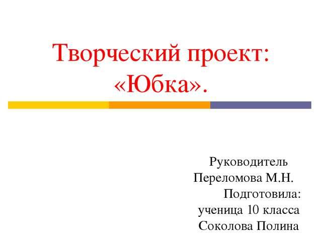 Творческий проект: «Юбка». Руководитель Переломова М.Н. Подготовила: ученица...
