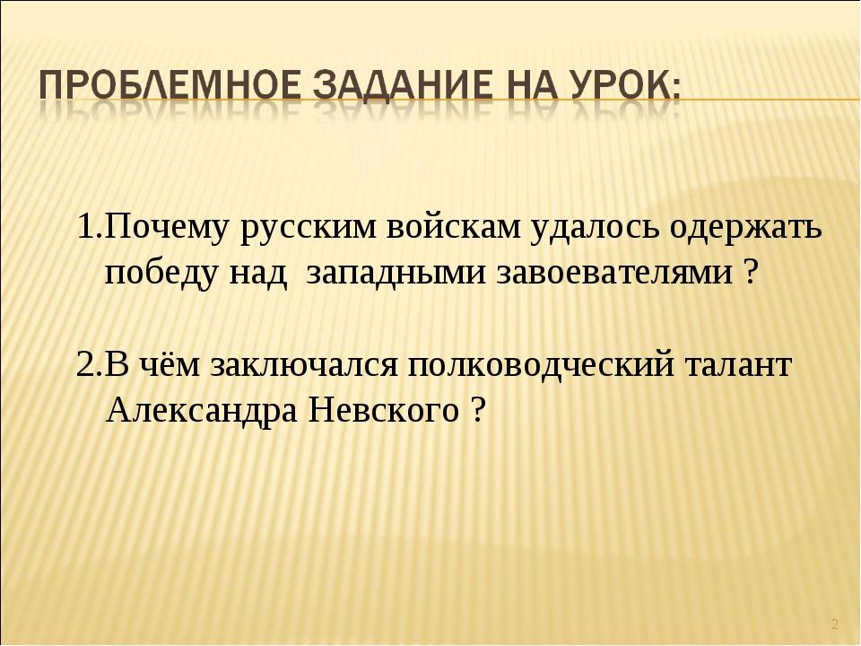 * 1.Почему русским войскам удалось одержать победу над западными завоевателям...