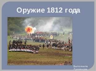Оружие 1812 года Выполнила Лукманова Равиля