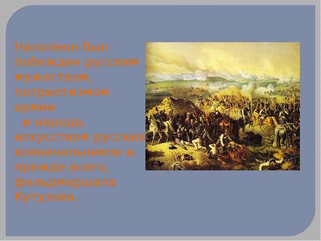 Наполеон был побежден русским мужеством, патриотизмом армии и народа, искусст...