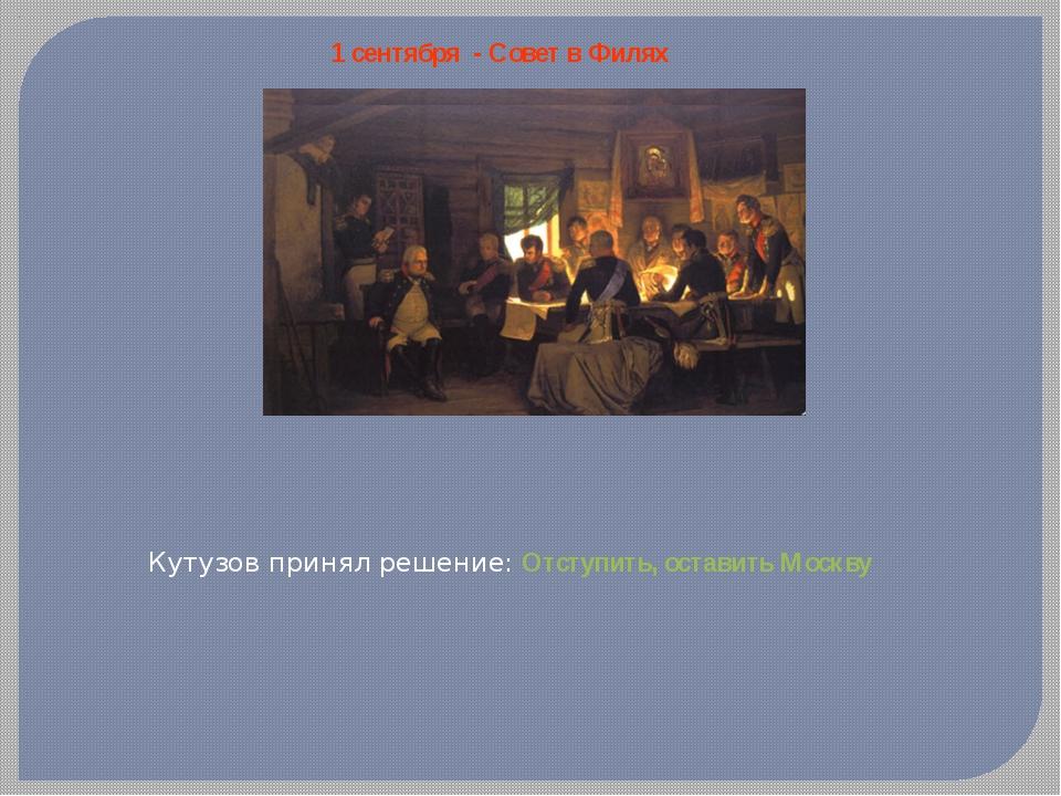 1 сентября - Совет в Филях Кутузов принял решение: Отступить, оставить Москву