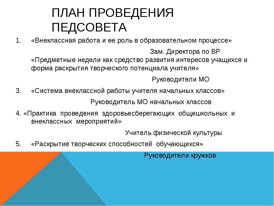 ПЛАН ПРОВЕДЕНИЯ ПЕДСОВЕТА «Внеклассная работа и ее роль в образовательном про...