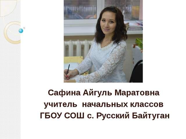 Сафина Айгуль Маратовна учитель начальных классов ГБОУ СОШ с. Русский Байтуган