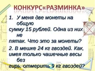У меня две монеты на общую сумму 15 рублей. Одна из них не пятак. Что это за