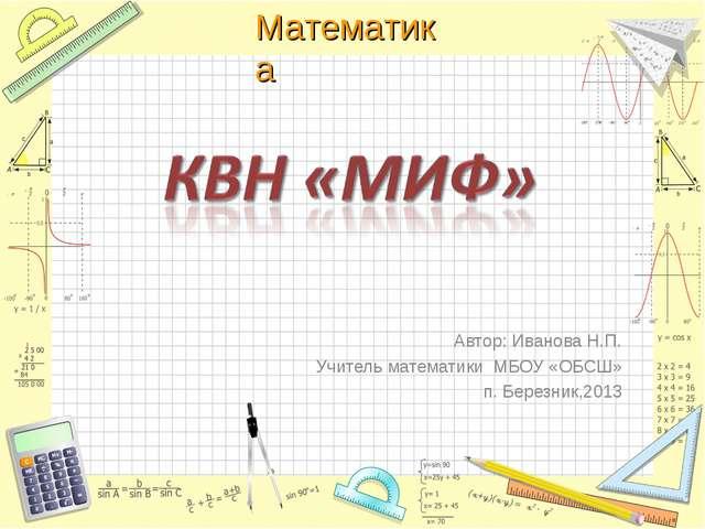 Автор: Иванова Н.П. Учитель математики МБОУ «ОБСШ» п. Березник,2013 Математика